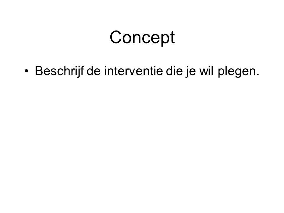 Concept •Beschrijf de interventie die je wil plegen.