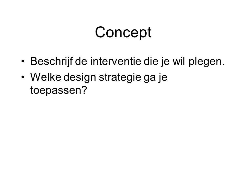 Concept •Beschrijf de interventie die je wil plegen. •Welke design strategie ga je toepassen