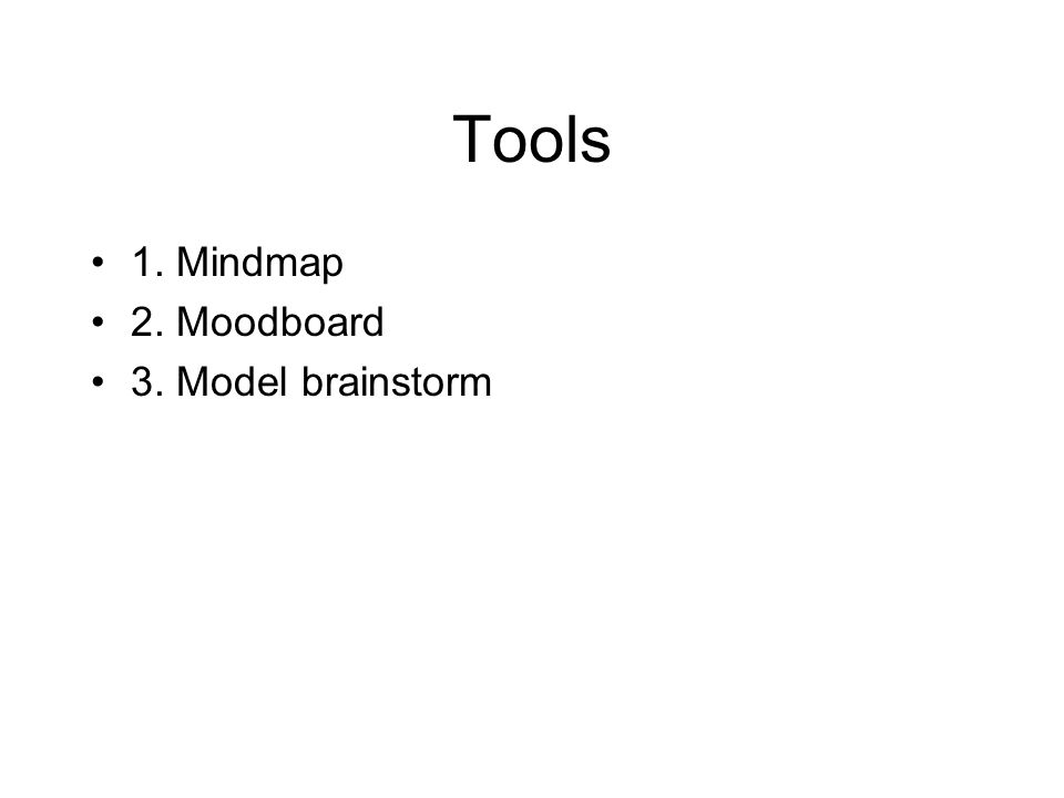 Tools •1. Mindmap •2. Moodboard •3. Model brainstorm