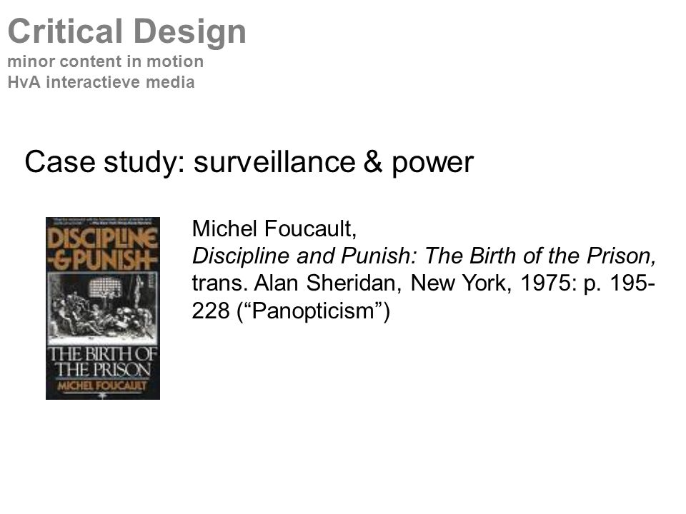 Case study: surveillance & power Critical Design minor content in motion HvA interactieve media Michel Foucault, Discipline and Punish: The Birth of the Prison, trans.