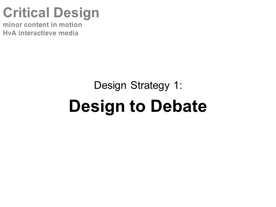 Design Strategy 1: Design to Debate Critical Design minor content in motion HvA interactieve media