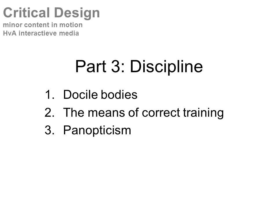Part 3: Discipline 1.Docile bodies 2.The means of correct training 3.Panopticism Critical Design minor content in motion HvA interactieve media