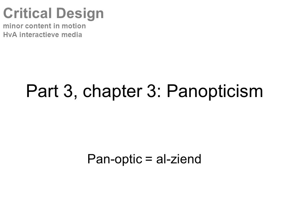 Part 3, chapter 3: Panopticism Pan-optic = al-ziend Critical Design minor content in motion HvA interactieve media