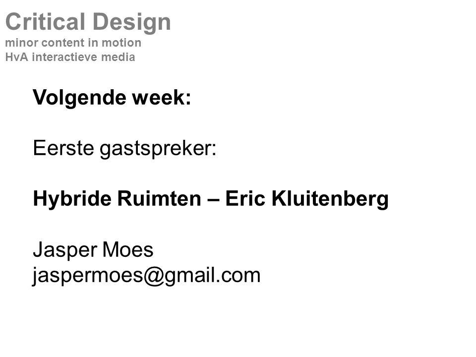 Volgende week: Eerste gastspreker: Hybride Ruimten – Eric Kluitenberg Jasper Moes jaspermoes@gmail.com Critical Design minor content in motion HvA interactieve media