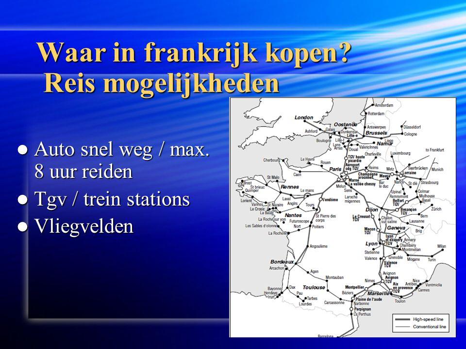 Waar in frankrijk kopen? Reis mogelijkheden  Auto snel weg / max. 8 uur reiden  Tgv / trein stations  Vliegvelden