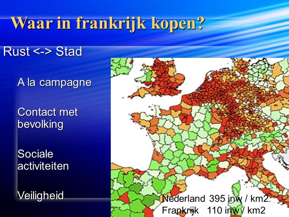 Nederland 395 inw / km2 Frankrijk 110 inw / km2 Waar in frankrijk kopen? Rust Stad A la campagne Contact met bevolking Sociale activiteiten Veiligheid