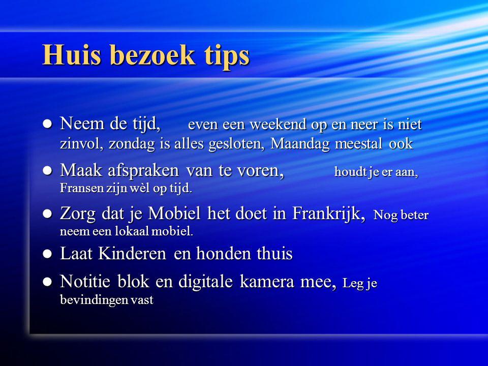 Huis bezoek tips  Neem de tijd, even een weekend op en neer is niet zinvol, zondag is alles gesloten, Maandag meestal ook  Maak afspraken van te voren, houdt je er aan, Fransen zijn wèl op tijd.