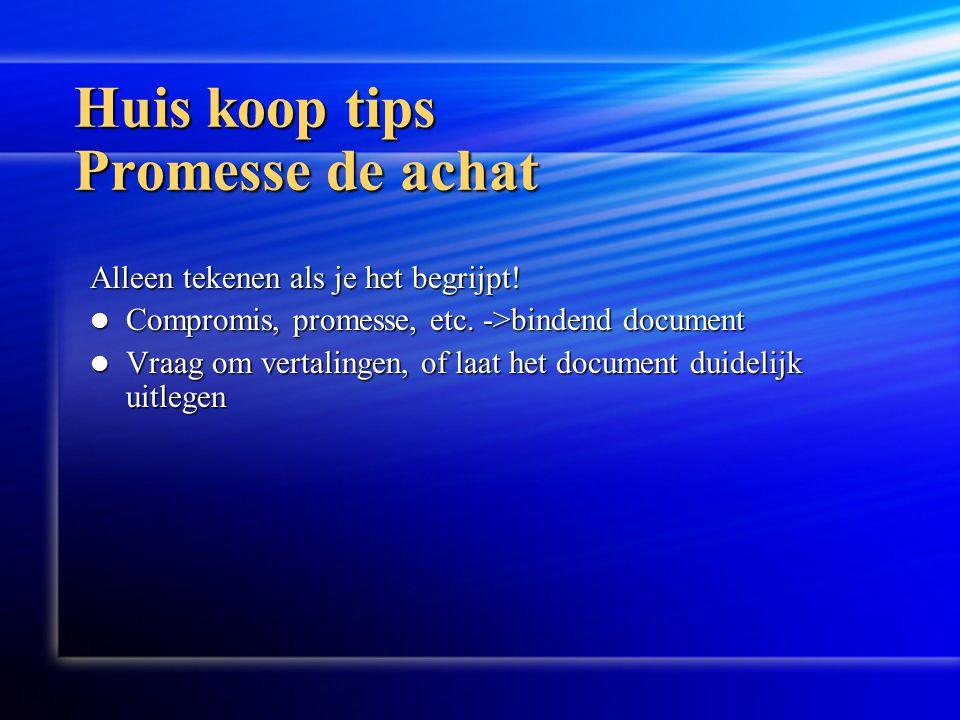 Huis koop tips Promesse de achat Alleen tekenen als je het begrijpt!  Compromis, promesse, etc. ->bindend document  Vraag om vertalingen, of laat he