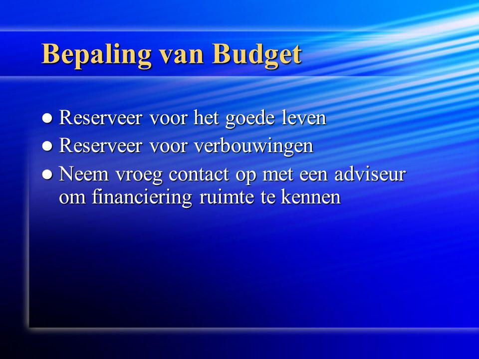 Bepaling van Budget  Reserveer voor het goede leven  Reserveer voor verbouwingen  Neem vroeg contact op met een adviseur om financiering ruimte te kennen