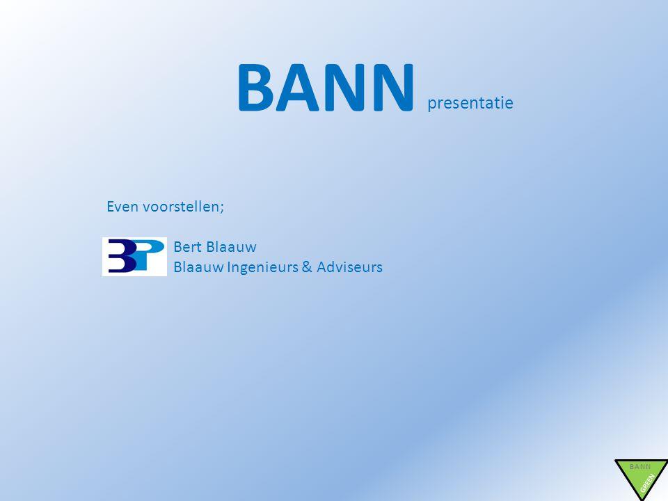 BANN presentatie BANN GREEN Even voorstellen; Bert Blaauw Blaauw Ingenieurs & Adviseurs