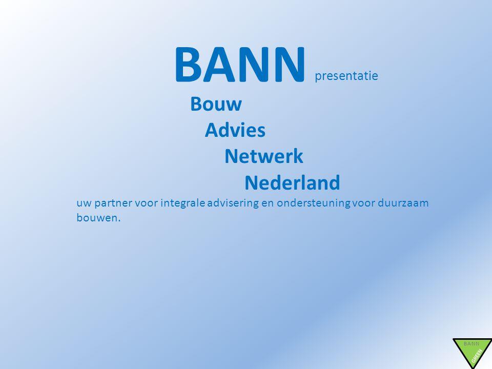 BANN presentatie BANN GREEN Bouw Advies Netwerk Nederland uw partner voor integrale advisering en ondersteuning voor duurzaam bouwen.
