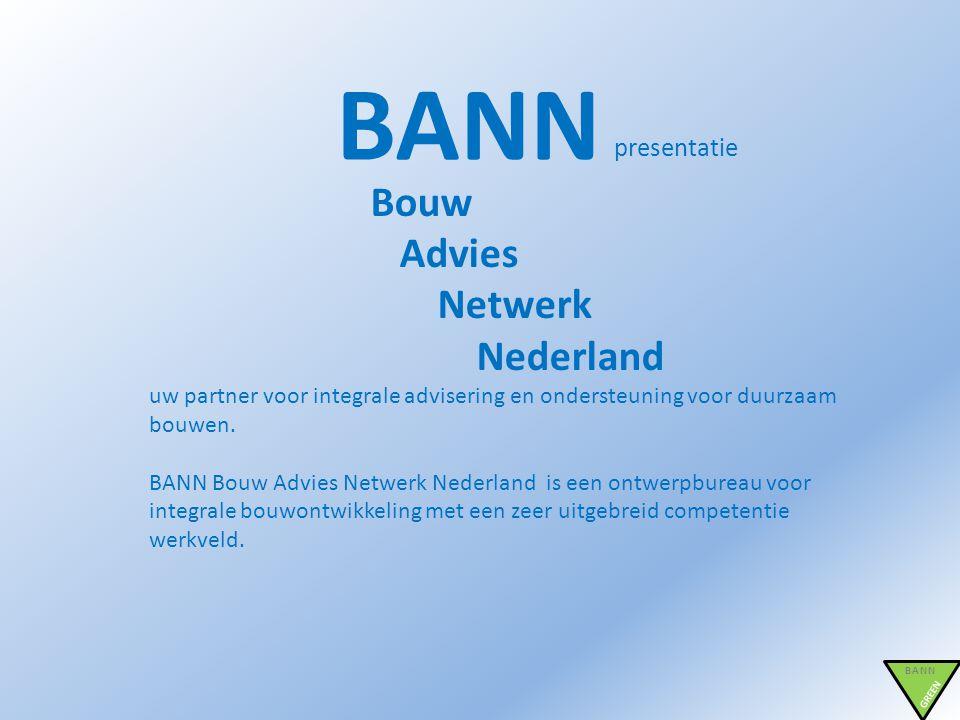 BANN presentatie BANN GREEN Bouw Advies Netwerk Nederland uw partner voor integrale advisering en ondersteuning voor duurzaam bouwen. BANN Bouw Advies