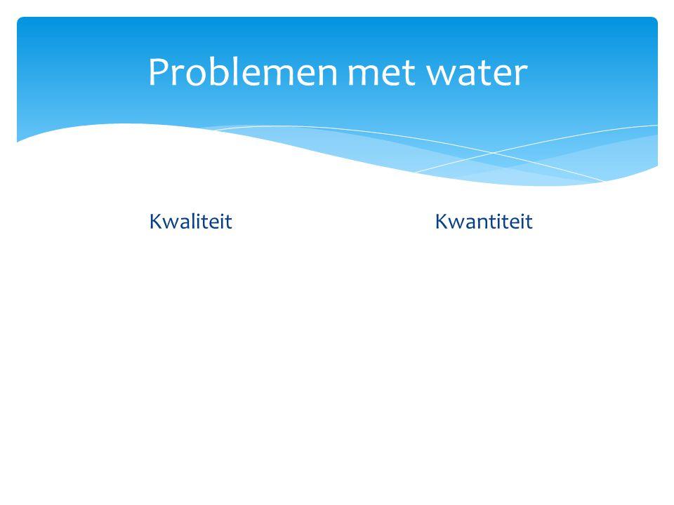 Problemen met water Kwaliteit  Vuil water (meestendeel in arme landen) Veroorzaakt 80% van alle ziektes Kwantiteit