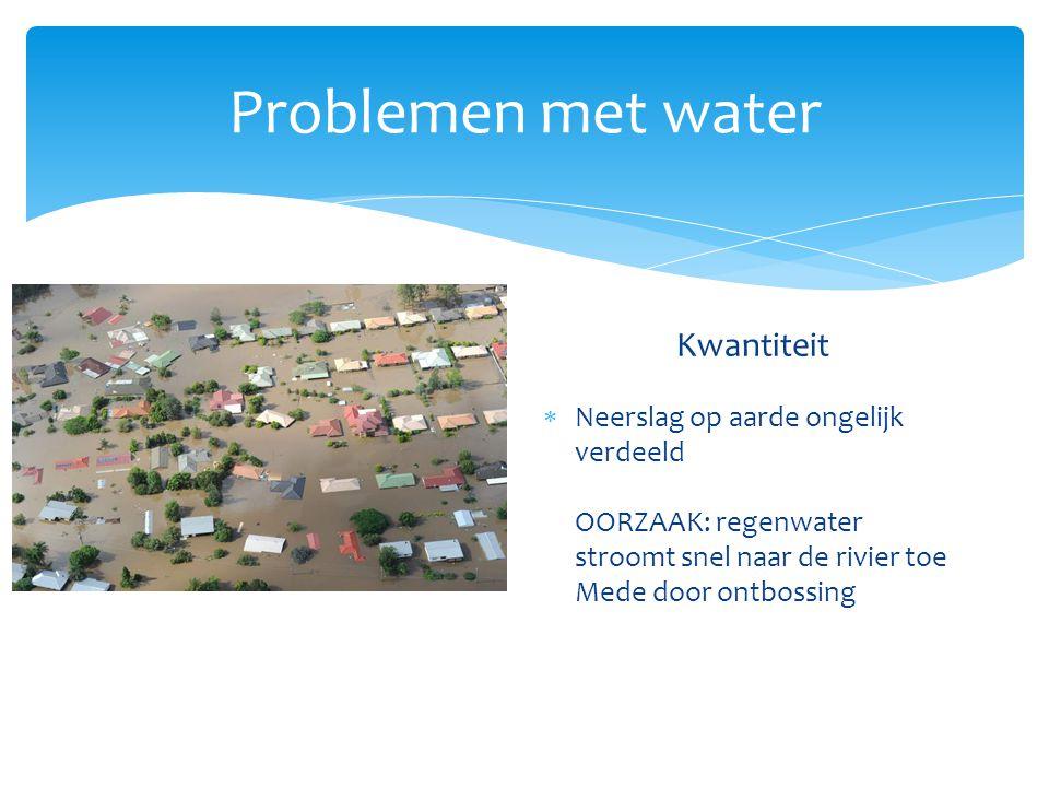 Problemen met water Kwaliteit  Vuil water (meestendeel in arme landen) Kwantiteit  Neerslag op aarde ongelijk verdeeld 2: Te weinig water