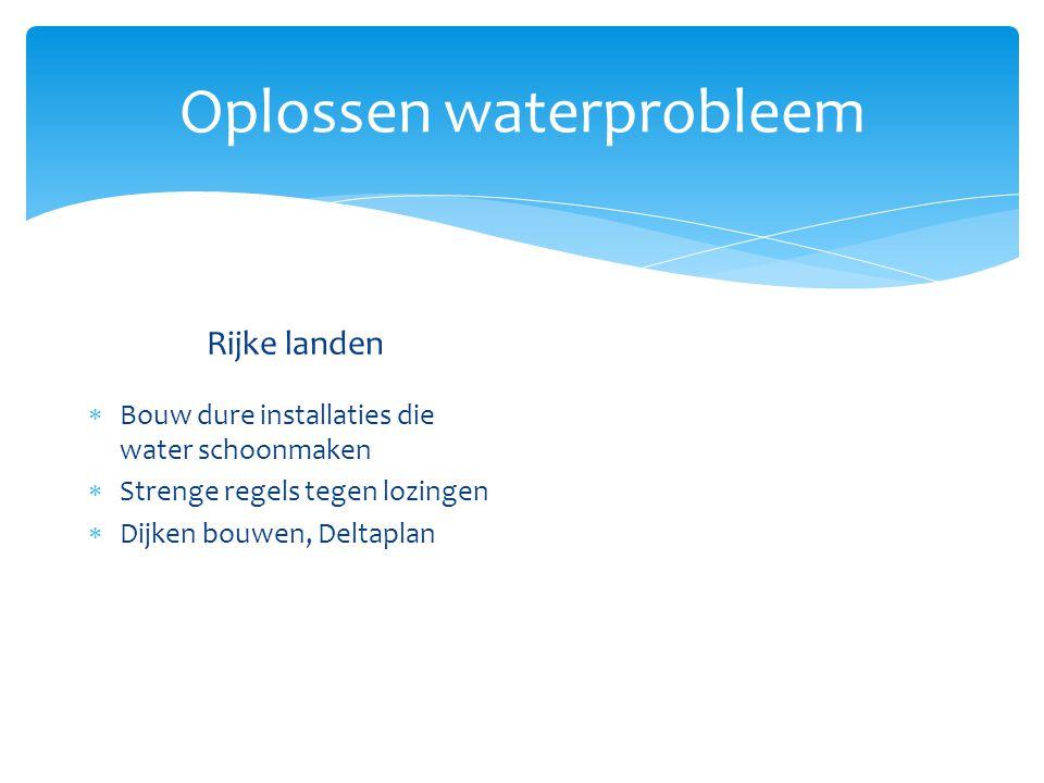 Oplossen waterprobleem Rijke landen  Bouw dure installaties die water schoonmaken  Strenge regels tegen lozingen  Dijken bouwen, Deltaplan