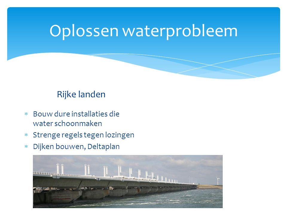 Oplossen waterprobleem Rijke landen  Bouw dure installaties die water schoonmaken  Strenge regels tegen lozingen  Dijken bouwen  Stuwdammen Voordelen  1.