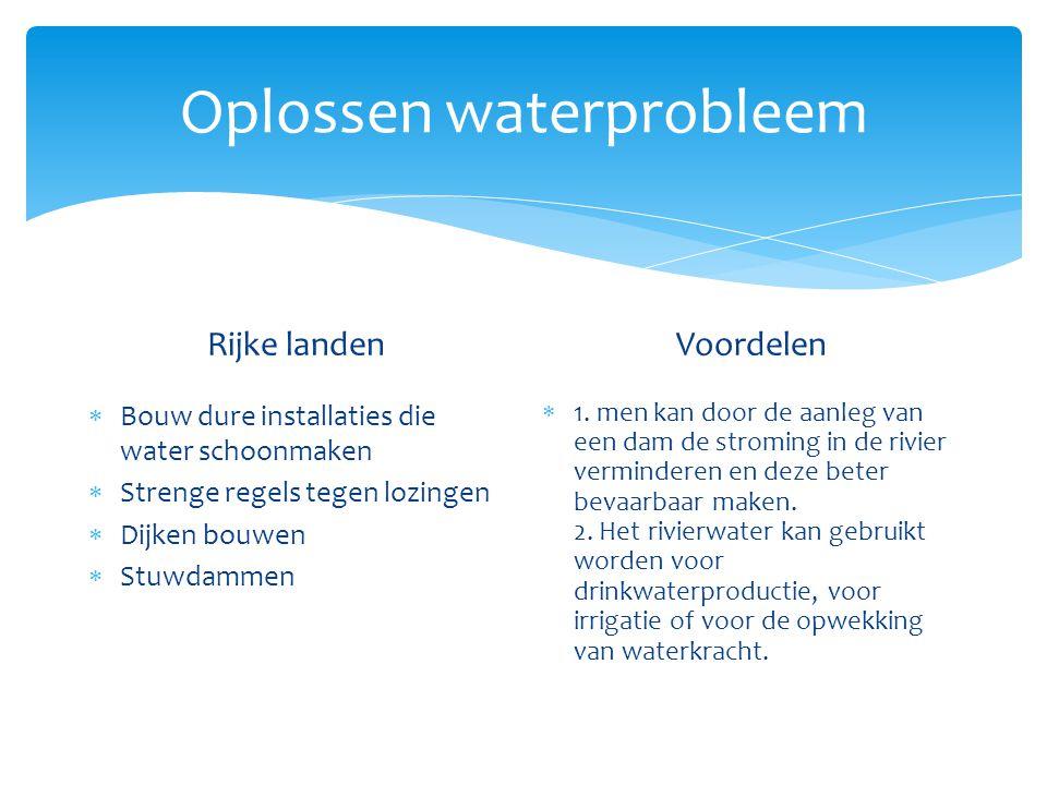 Oplossen waterprobleem Rijke landen  Bouw dure installaties die water schoonmaken  Strenge regels tegen lozingen  Dijken bouwen  Stuwdammen  http://www.youtube.com/watc h?v=qcmGBKelXQc http://www.youtube.com/watc h?v=qcmGBKelXQc