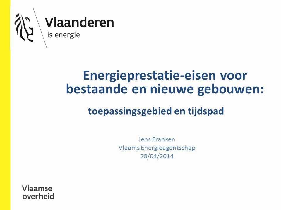 Energieprestatie-eisen voor bestaande en nieuwe gebouwen: Jens Franken Vlaams Energieagentschap 28/04/2014 toepassingsgebied en tijdspad
