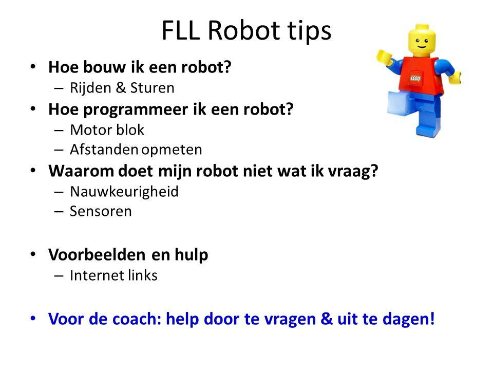 FLL Robot tips • Hoe bouw ik een robot? – Rijden & Sturen • Hoe programmeer ik een robot? – Motor blok – Afstanden opmeten • Waarom doet mijn robot ni