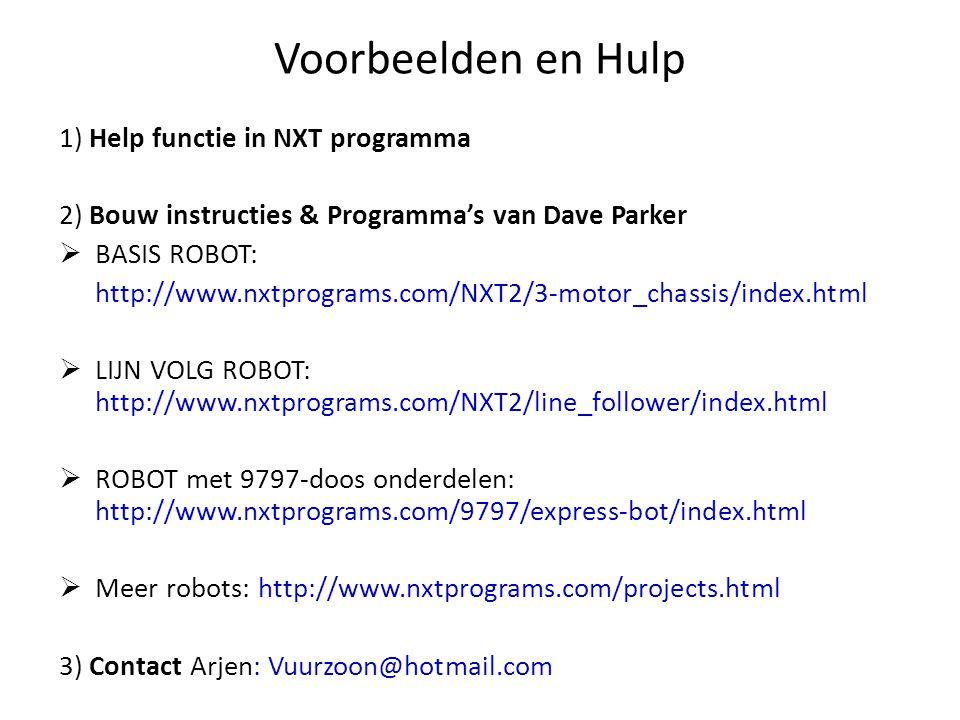 Voorbeelden en Hulp 1) Help functie in NXT programma 2) Bouw instructies & Programma's van Dave Parker  BASIS ROBOT: http://www.nxtprograms.com/NXT2/3-motor_chassis/index.html  LIJN VOLG ROBOT: http://www.nxtprograms.com/NXT2/line_follower/index.html  ROBOT met 9797-doos onderdelen: http://www.nxtprograms.com/9797/express-bot/index.html  Meer robots: http://www.nxtprograms.com/projects.html 3) Contact Arjen: Vuurzoon@hotmail.com