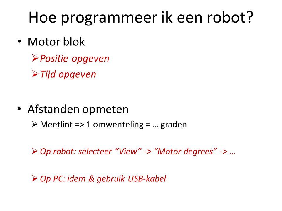 Hoe programmeer ik een robot? • Motor blok  Positie opgeven  Tijd opgeven • Afstanden opmeten  Meetlint => 1 omwenteling = … graden  Op robot: sel