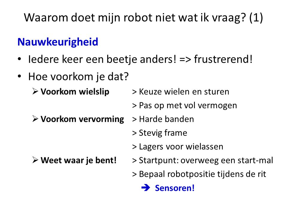 Waarom doet mijn robot niet wat ik vraag? (1) Nauwkeurigheid • Iedere keer een beetje anders! => frustrerend! • Hoe voorkom je dat?  Voorkom wielslip