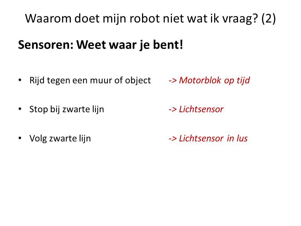 Waarom doet mijn robot niet wat ik vraag? (2) Sensoren: Weet waar je bent! • Rijd tegen een muur of object -> Motorblok op tijd • Stop bij zwarte lijn