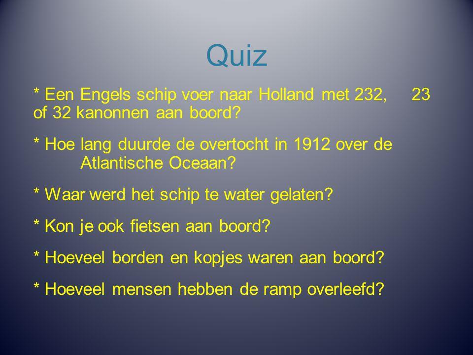 Quiz * Een Engels schip voer naar Holland met 232, 23 of 32 kanonnen aan boord? * Hoe lang duurde de overtocht in 1912 over de Atlantische Oceaan? * W