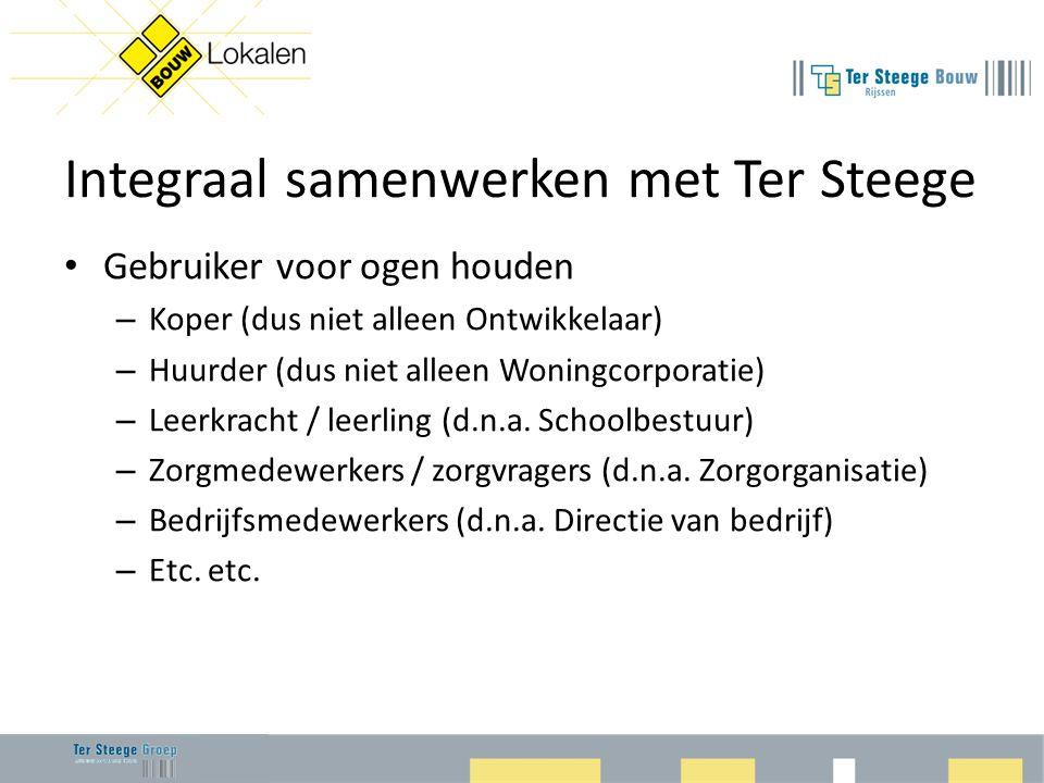Integraal samenwerken met Ter Steege • Gebruiker voor ogen houden – Koper (dus niet alleen Ontwikkelaar) – Huurder (dus niet alleen Woningcorporatie) – Leerkracht / leerling (d.n.a.
