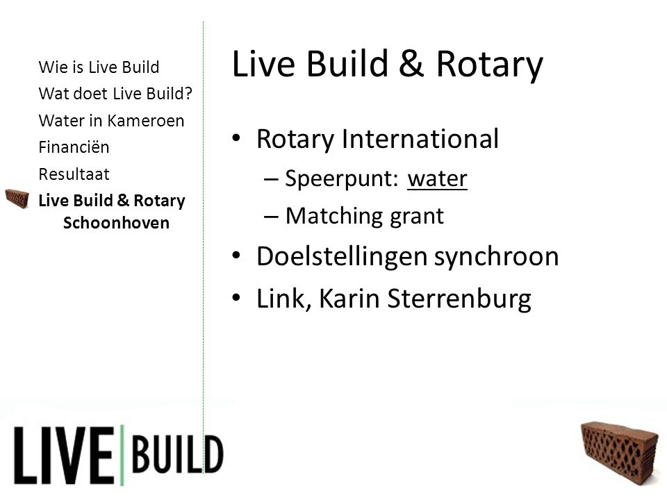 Live Build & Rotary • Rotary International – Speerpunt: water – Matching grant • Doelstellingen synchroon • Link, Karin Sterrenburg Wie is Live Build Wat doet Live Build.