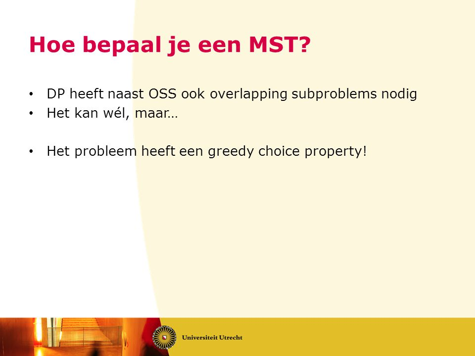 • DP heeft naast OSS ook overlapping subproblems nodig • Het kan wél, maar… • Het probleem heeft een greedy choice property!