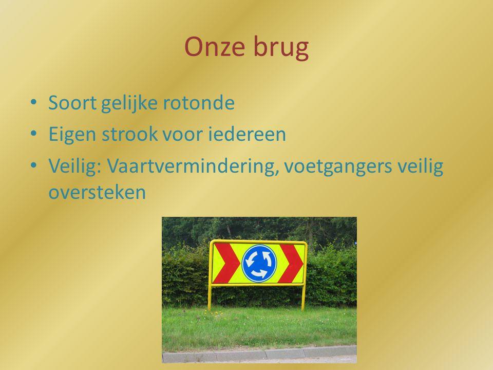 Onze brug • Soort gelijke rotonde • Eigen strook voor iedereen • Veilig: Vaartvermindering, voetgangers veilig oversteken