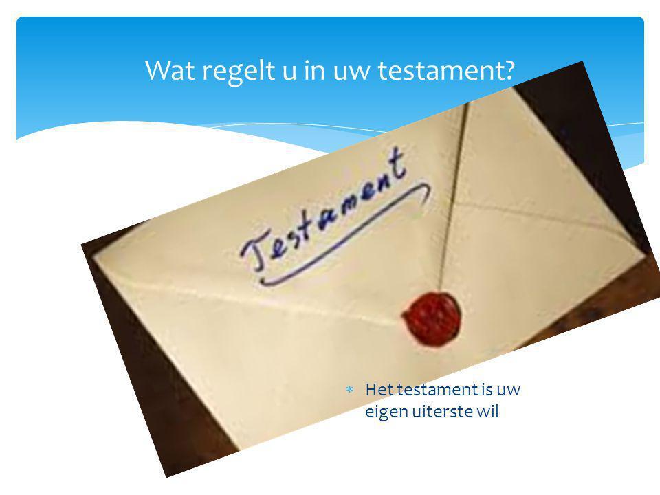 Wat regelt u in uw testament?  Het testament is uweigen uiterste wil