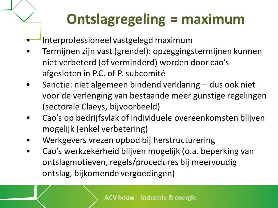 ACV bouw – industrie & energie Ontslagregeling = maximum • Interprofessioneel vastgelegd maximum • Termijnen zijn vast (grendel): opzeggingstermijnen