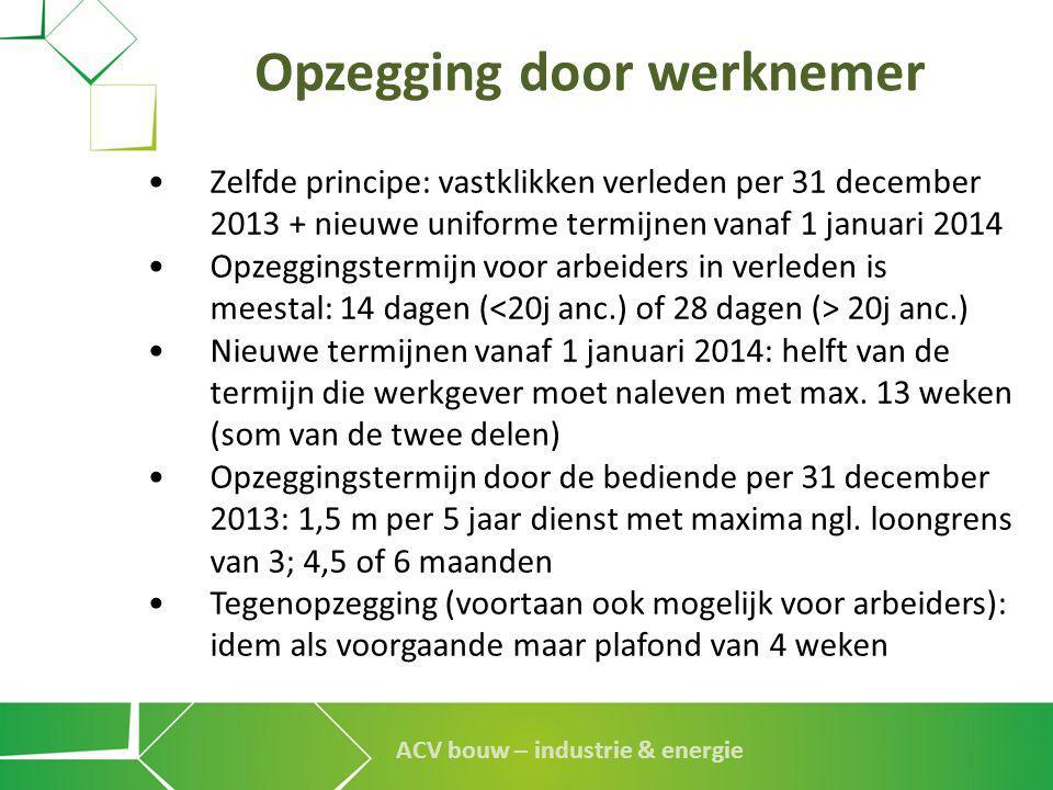 ACV bouw – industrie & energie Opzegging door werknemer • Zelfde principe: vastklikken verleden per 31 december 2013 + nieuwe uniforme termijnen vanaf