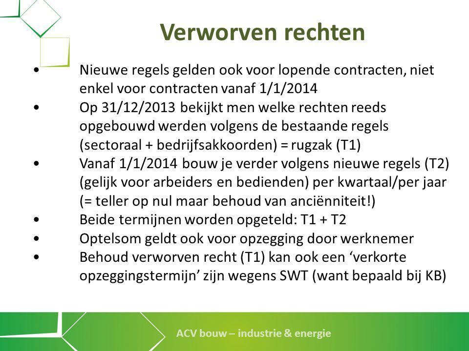 ACV bouw – industrie & energie Verworven rechten •Nieuwe regels gelden ook voor lopende contracten, niet enkel voor contracten vanaf 1/1/2014 •Op 31/1