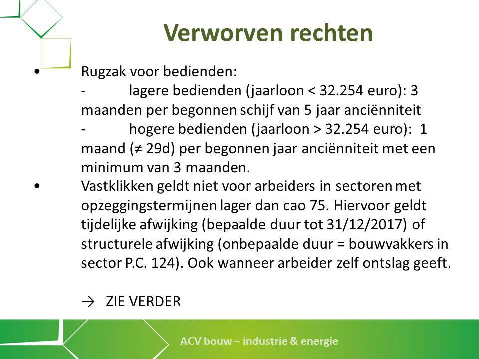 ACV bouw – industrie & energie Verworven rechten •Rugzak voor bedienden: - lagere bedienden (jaarloon < 32.254 euro): 3 maanden per begonnen schijf va