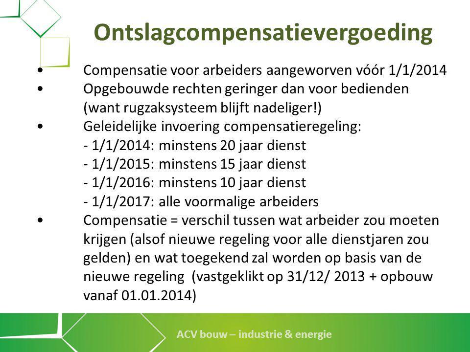 ACV bouw – industrie & energie Ontslagcompensatievergoeding •Compensatie voor arbeiders aangeworven vóór 1/1/2014 •Opgebouwde rechten geringer dan voo