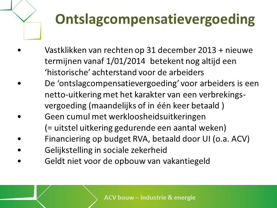 ACV bouw – industrie & energie Ontslagcompensatievergoeding •Vastklikken van rechten op 31 december 2013 + nieuwe termijnen vanaf 1/01/2014 betekent n