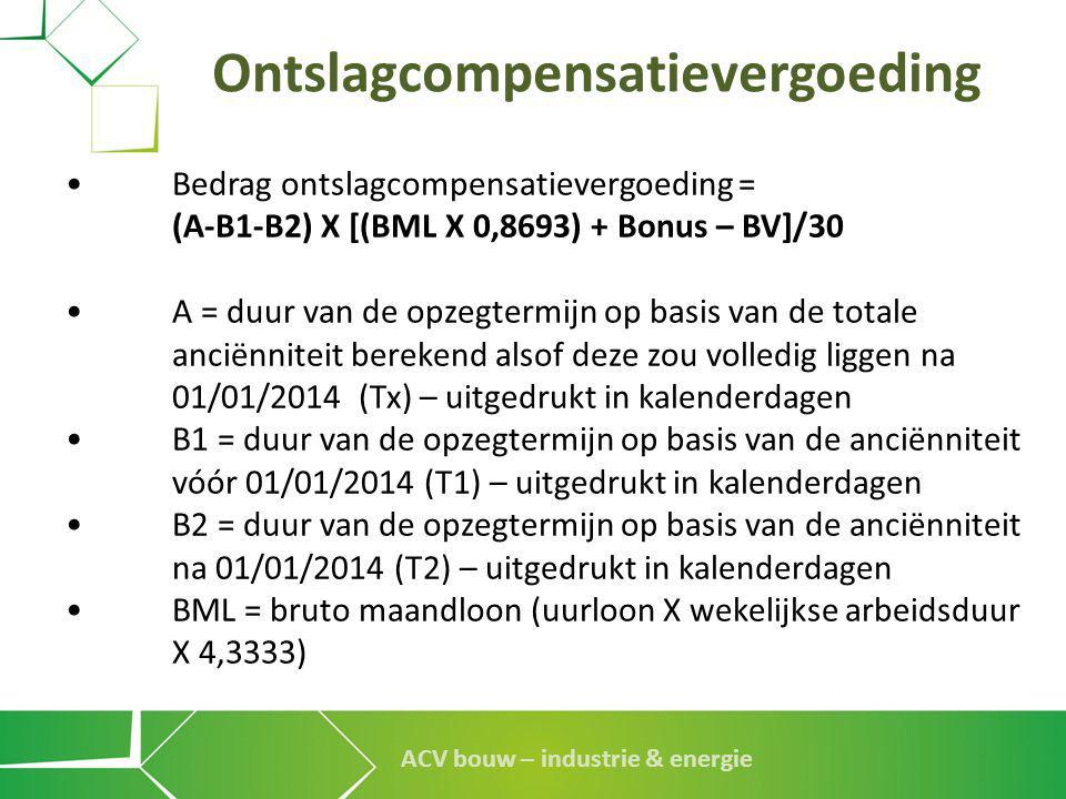 ACV bouw – industrie & energie Ontslagcompensatievergoeding •Bedrag ontslagcompensatievergoeding = (A-B1-B2) X [(BML X 0,8693) + Bonus – BV]/30 •A = d