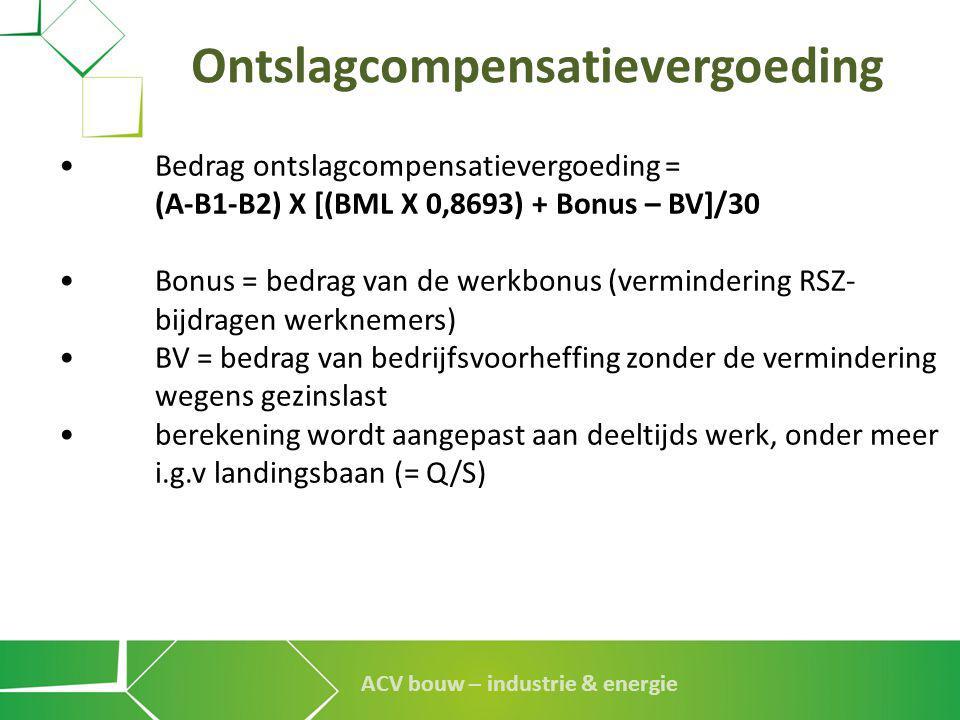 ACV bouw – industrie & energie Ontslagcompensatievergoeding •Bedrag ontslagcompensatievergoeding = (A-B1-B2) X [(BML X 0,8693) + Bonus – BV]/30 •Bonus