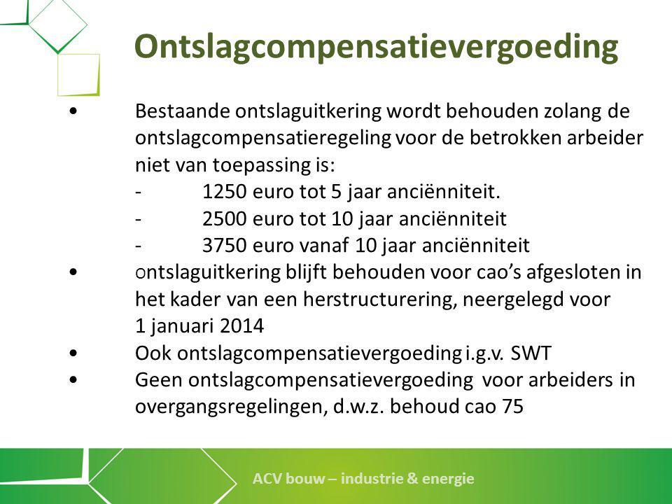 ACV bouw – industrie & energie Ontslagcompensatievergoeding •Bestaande ontslaguitkering wordt behouden zolang de ontslagcompensatieregeling voor de be