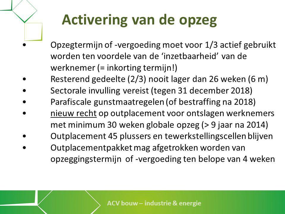 ACV bouw – industrie & energie Activering van de opzeg •Opzegtermijn of -vergoeding moet voor 1/3 actief gebruikt worden ten voordele van de 'inzetbaa