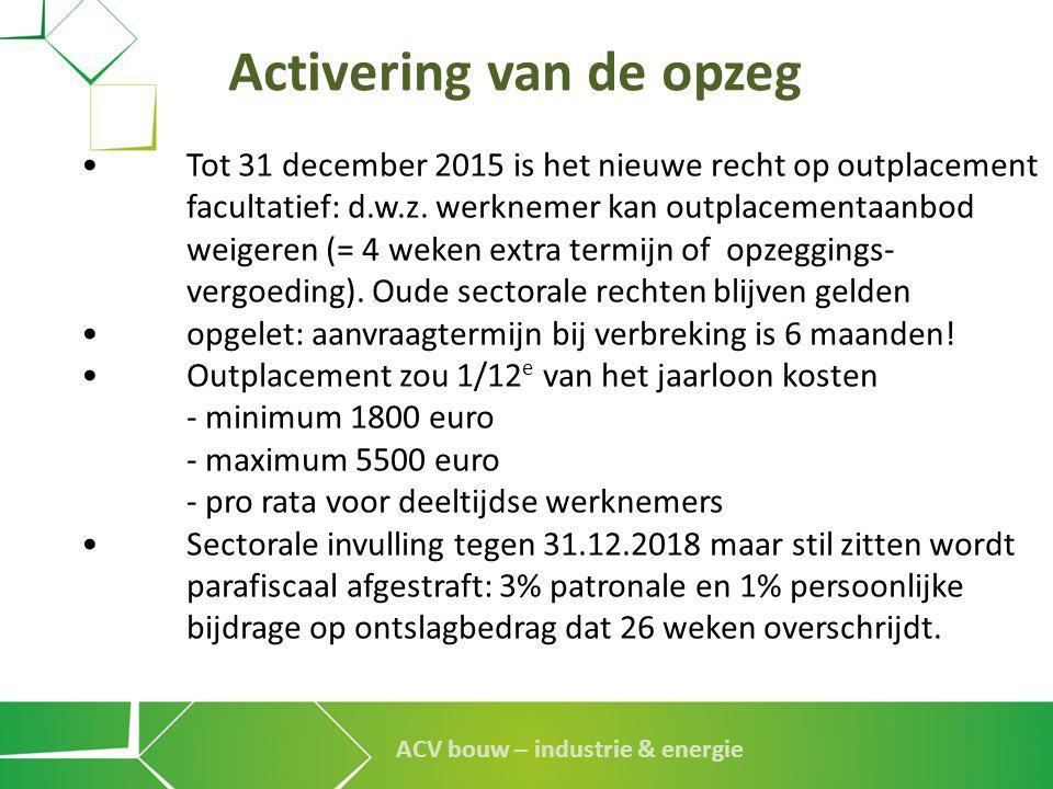 ACV bouw – industrie & energie Activering van de opzeg •Tot 31 december 2015 is het nieuwe recht op outplacement facultatief: d.w.z. werknemer kan out