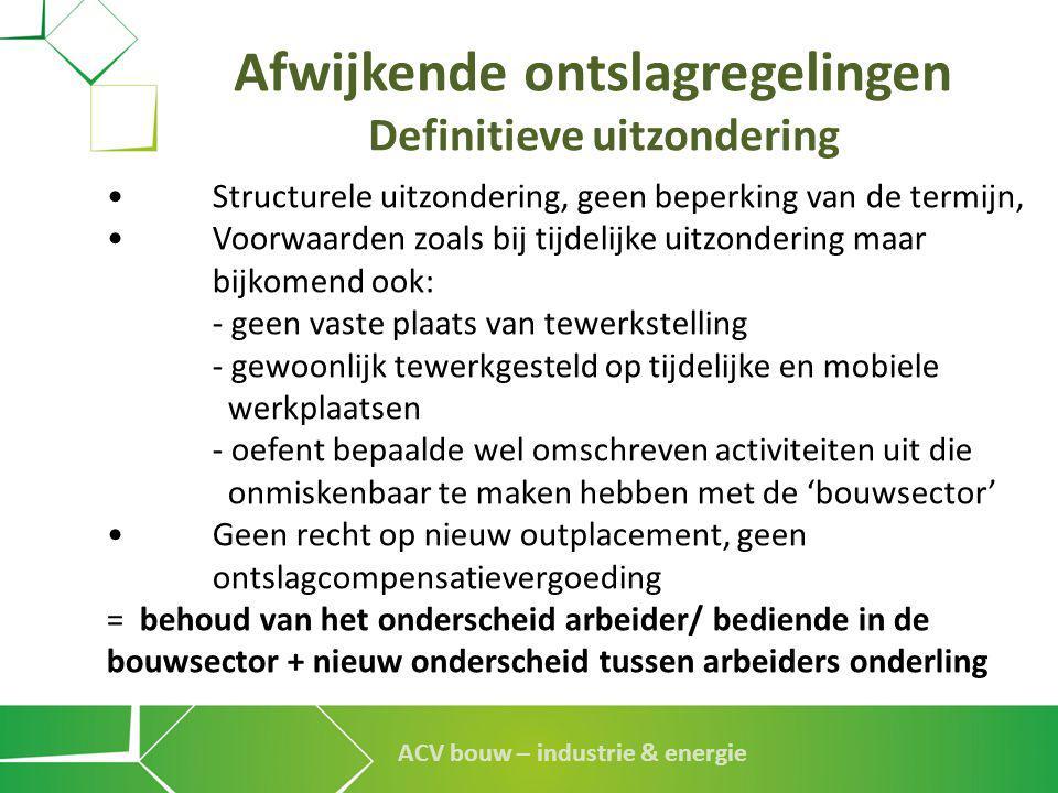 ACV bouw – industrie & energie Afwijkende ontslagregelingen Definitieve uitzondering •Structurele uitzondering, geen beperking van de termijn, •Voorwa