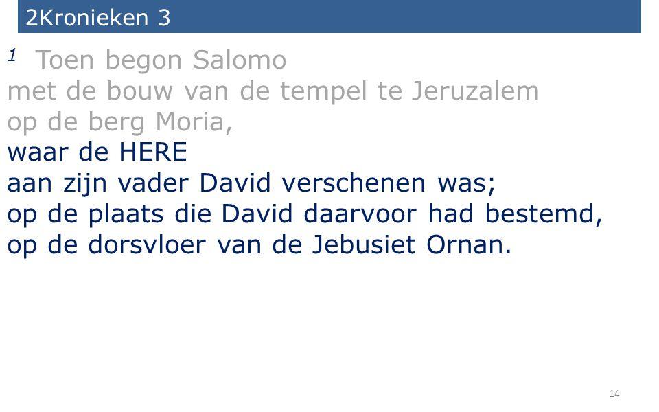 14 2Kronieken 3 1 Toen begon Salomo met de bouw van de tempel te Jeruzalem op de berg Moria, waar de HERE aan zijn vader David verschenen was; op de p