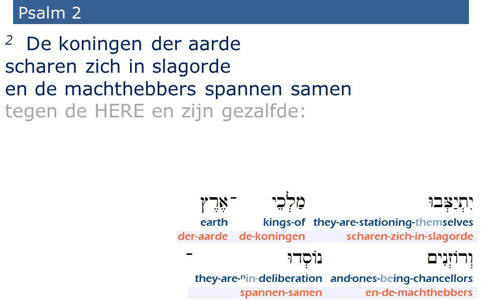 17 Psalm 2 2 De koningen der aarde scharen zich in slagorde en de machthebbers spannen samen tegen de HERE en zijn gezalfde: