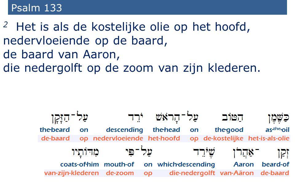 37 Psalm 133 2 Het is als de kostelijke olie op het hoofd, nedervloeiende op de baard, de baard van Aaron, die nedergolft op de zoom van zijn klederen