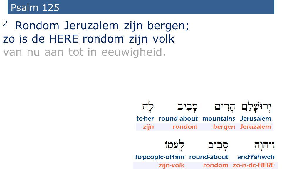 43 Psalm 125 2 Rondom Jeruzalem zijn bergen; zo is de HERE rondom zijn volk van nu aan tot in eeuwigheid.