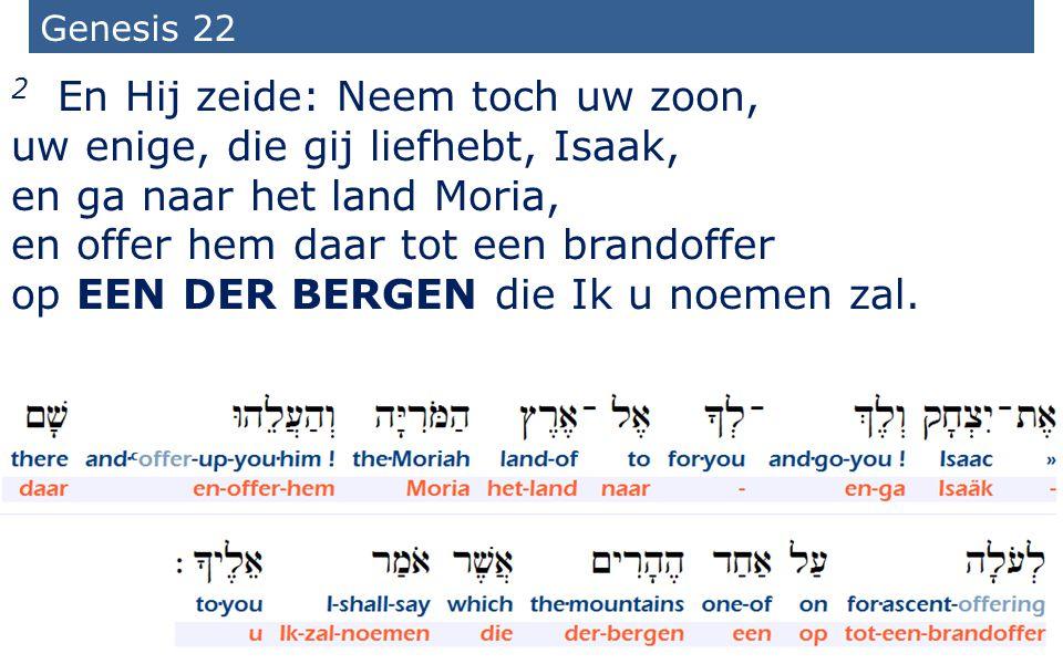 5 Genesis 22 2 En Hij zeide: Neem toch uw zoon, uw enige, die gij liefhebt, Isaak, en ga naar het land Moria, en offer hem daar tot een brandoffer op